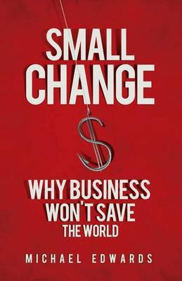 Small Change: Why Business Wont Save the World by Michael Edwards image