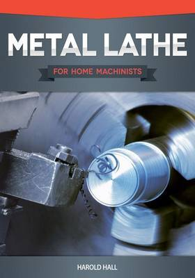 Metal Lathe for Home Machinists by Harold Hall