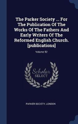 The Parker Society ... for the Publication of the Works of the Fathers and Early Writers of the Reformed English Church. [publications]; Volume 52 by Parker Society London