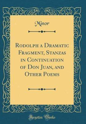 Rodolph a Dramatic Fragment, Stanzas in Continuation of Don Juan, and Other Poems (Classic Reprint) by Minor Minor