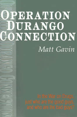 Operation Durango Connection: In the War on Drugs, Just Who Are the Good Guys, and Who Are the Bad Guys? by Matt Gavin