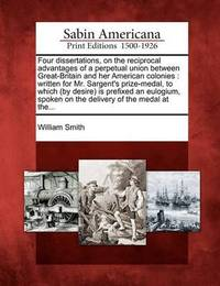 Four Dissertations, on the Reciprocal Advantages of a Perpetual Union Between Great-Britain and Her American Colonies by William Smith