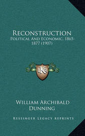 Reconstruction: Political and Economic, 1865-1877 (1907) by William Archibald Dunning