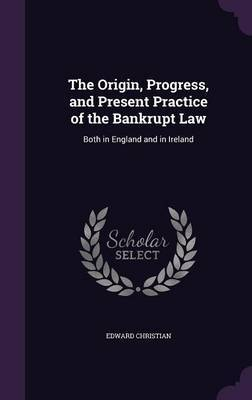 The Origin, Progress, and Present Practice of the Bankrupt Law by Edward Christian