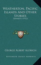 Weatherton, Pacific Islands and Other Stories: Sonnets (1912) by George Albert Aldrich