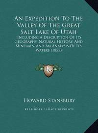 An Expedition to the Valley of the Great Salt Lake of Utah: Including a Description of Its Geography, Natural History, and Minerals, and an Analysis of Its Waters (1855) by Howard Stansbury