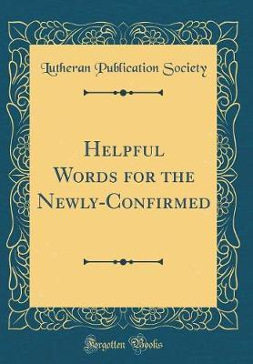 Helpful Words for the Newly-Confirmed (Classic Reprint) by Lutheran Publication Society
