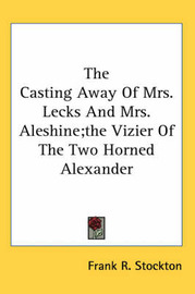 The Casting Away Of Mrs. Lecks And Mrs. Aleshine;the Vizier Of The Two Horned Alexander by Frank .R.Stockton image