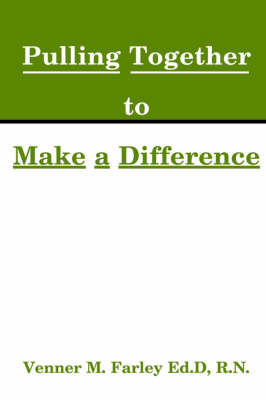 Nurses Pulling Together to Make a Difference by Venner M Farley, Ed.D., R.N.