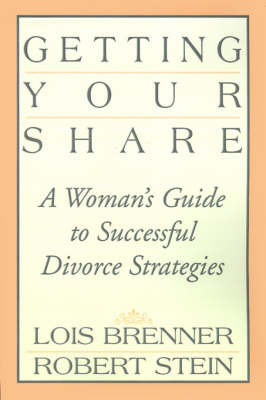 Getting Your Share: A Woman's Guide to Successful Divorce Strategies by Lois Brenner