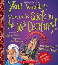 You Wouldn't Want to Be Sick in the 16th Century! (Revised Edition) (You Wouldn't Want To... History of the World) by Kathryn Senior