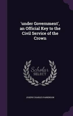 'Under Government', an Official Key to the Civil Service of the Crown by Joseph Charles Parkinson