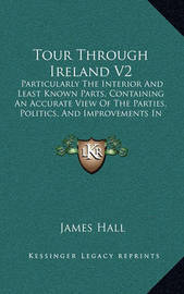 Tour Through Ireland V2: Particularly the Interior and Least Known Parts, Containing an Accurate View of the Parties, Politics, and Improvements in the Different Provinces (1813) by James Hall