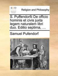 S. Puffendorfii de Officio Hominis Et Civis Juxta Legem Naturalem Libri Duo. Editio Septima, ... by Samuel Pufendorf, Fre