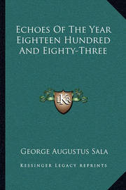 Echoes of the Year Eighteen Hundred and Eighty-Three by George Augustus Sala