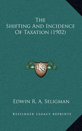 The Shifting and Incidence of Taxation (1902) by Edwin R.A Seligman