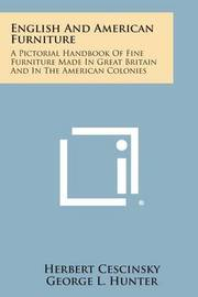 English and American Furniture: A Pictorial Handbook of Fine Furniture Made in Great Britain and in the American Colonies by Herbert Cescinsky