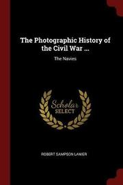 The Photographic History of the Civil War ... by Robert Sampson Lanier