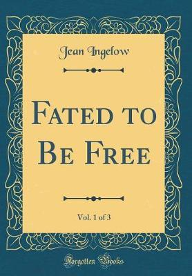 Fated to Be Free, Vol. 1 of 3 (Classic Reprint) by Jean Ingelow