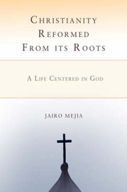 Christianity Reformed from Its Roots: A Life Centered in God by Jairo Mejia image