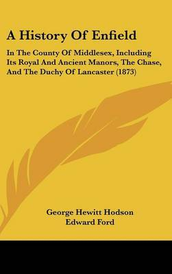 A History of Enfield: In the County of Middlesex, Including Its Royal and Ancient Manors, the Chase, and the Duchy of Lancaster (1873) by Edward Ford image