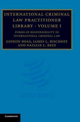 International Criminal Law Practitioner Library: Volume 1, Forms of Responsibility in International Criminal Law: v. 1 by Gideon Boas