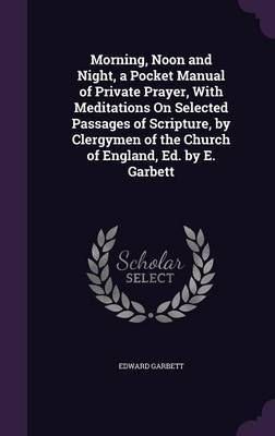 Morning, Noon and Night, a Pocket Manual of Private Prayer, with Meditations on Selected Passages of Scripture, by Clergymen of the Church of England, Ed. by E. Garbett by Edward Garbett image