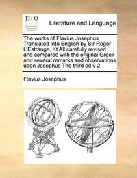 The Works of Flavius Josephus Translated Into English by Sir Roger L'Estrange, Kt All Carefully Revised and Compared with the Original Greek and Several Remarks and Observations Upon Josephus the Third Ed V 2 by Flavius Josephus