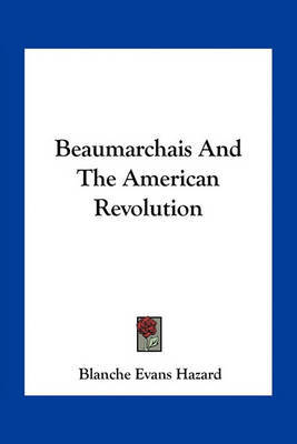 Beaumarchais and the American Revolution by Blanche Evans Hazard