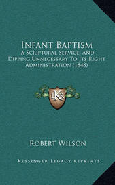 Infant Baptism Infant Baptism: A Scriptural Service, and Dipping Unnecessary to Its Right AA Scriptural Service, and Dipping Unnecessary to Its Right Administration (1848) Dministration (1848) by Robert Wilson