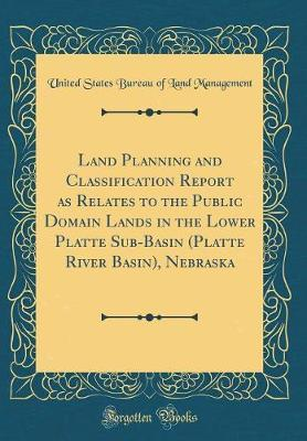 Land Planning and Classification Report as Relates to the Public Domain Lands in the Lower Platte Sub-Basin (Platte River Basin), Nebraska (Classic Reprint) by United States Bureau of Land Management image