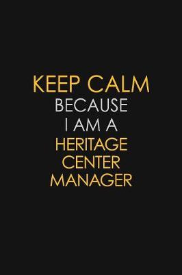 Keep Calm Because I Am A Heritage Center Manager by Blue Stone Publishers