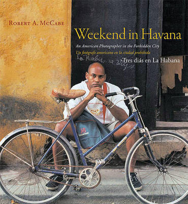 Weekend in Havana: An American Photographer in the Forbidden City by Robert McCabe