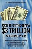 Cash in on the Obama $3 Trillion Spending Plan!: How to Make Large Amounts of Money by Conducting Business with or Receiving Grants from Federal, State, and Local Governments by Ed Benjamin Colonel USAF (Retired)