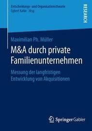 M&A Durch Private Familienunternehmen : Messung Der Langfristigen Entwicklung Von Akquisitionen by Maximilian Ph Muller