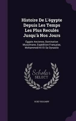 Histoire de L'Egypte Depuis Les Temps Les Plus Recules Jusqu'a Nos Jours by H De Vaujany