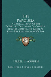 The Parousia: A Critical Study of the Scripture Doctrines of Christ's Second Coming, His Reign as King, the Resurrection of the Dead and the General Judgment by Israel P Warren