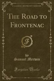 The Road to Frontenac (Classic Reprint) by Samuel Merwin