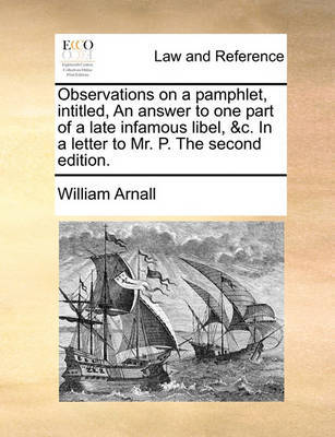 Observations on a Pamphlet, Intitled, an Answer to One Part of a Late Infamous Libel, &c. in a Letter to Mr. P. the Second Edition by William Arnall