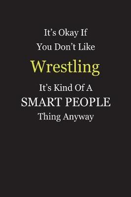 It's Okay If You Don't Like Wrestling It's Kind Of A Smart People Thing Anyway by Unixx Publishing
