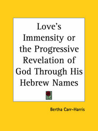 Love's Immensity or the Progressive Revelation of God Through His Hebrew Names by Bertha Carr-Harris image