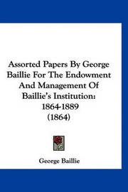 Assorted Papers by George Baillie for the Endowment and Management of Baillie's Institution: 1864-1889 (1864) by George Baillie
