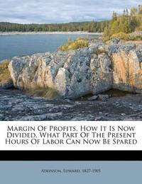 Margin of Profits, How It Is Now Divided, What Part of the Present Hours of Labor Can Now Be Spared by Edward Atkinson