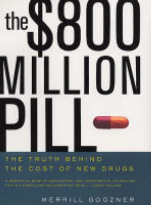 The $800 Million Pill: The Truth Behind the Cost of New Drugs by Merrill Goozner