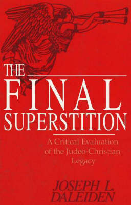 The Final Superstition: A Critical Evaluation of the Judeo-Christian Legacy by Joseph L. Daleiden