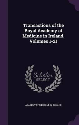 Transactions of the Royal Academy of Medicine in Ireland, Volumes 1-21