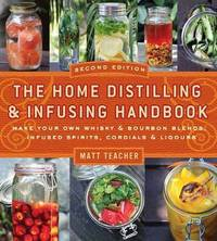 The Home Distilling and Infusing Handbook, Second Edition by Matthew Teacher