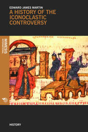 A History Of The Iconoclastic Controversy by Edward James Martin