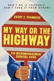 My Way or the Highway - The Micromanagement Survival Guide by . Chambers