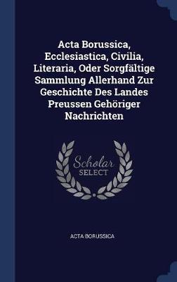 ACTA Borussica, Ecclesiastica, Civilia, Literaria, Oder Sorgf�ltige Sammlung Allerhand Zur Geschichte Des Landes Preussen Geh�riger Nachrichten by Acta Borussica image